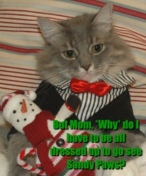 But Mom, *Why* do I have to be all dressed up to go see Sandy Paws?