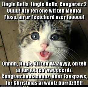 Jingle Bells, Jingle Bells, Congaratz 2 Uuuu! Uze teh one wif teh Mental Floss, an ur Feetcherd uzer tooooo!  Ohhhh, Jingle All teh Waayyyy, on teh ai furgot teh wweeeerdz, Congratchoolashunz, Deer Fauxpaws, fer Christmas ai wantz burrdz!!!!!!