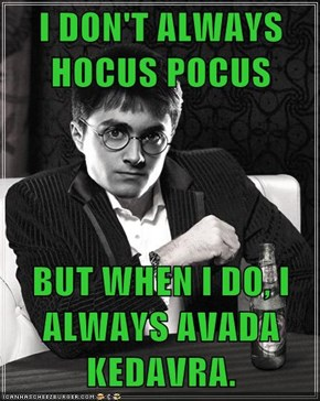 I DON'T ALWAYS HOCUS POCUS  BUT WHEN I DO, I ALWAYS AVADA KEDAVRA.