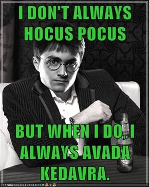 I DON'T ALWAYS HOCUS POCUS  BUT WHEN I DO, I ALWAYS AVADA KEDAVRA.