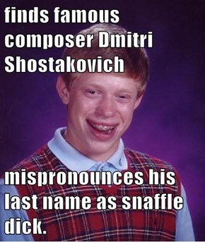 finds famous composer Dmitri Shostakovich  mispronounces his last name as snaffle d*ck.