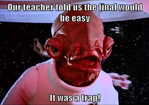 Our teacher told us the final would be easy  It was a trap!