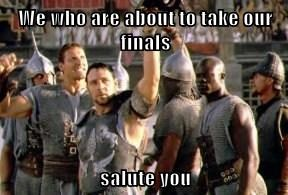 We who are about to take our finals  salute you