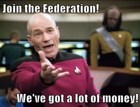 Join the Federation!  We've got a lot of money!
