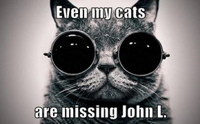 Even my cats  are missing John L.