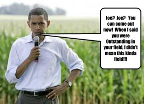Joe?  Joe?   You can come out now!  When I said you were Outstanding in your field, I didn't mean this kinda field!!!