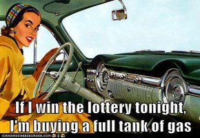 If I win the lottery tonight,                 I'm buying a full tank of gas