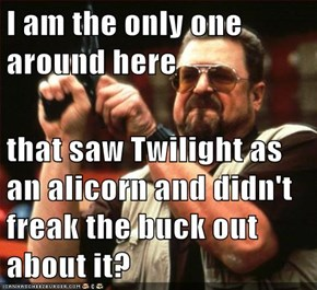 I am the only one around here   that saw Twilight as an alicorn and didn't freak the buck out about it?