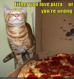 Either you love pizza.... or you're wrong.
