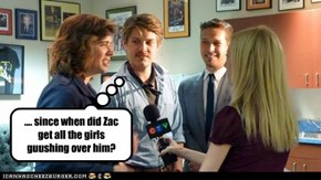 .... since when did Zac get all the girls guushing over him?