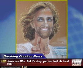Breaking Condom News - Jesus has AIDs.  But it's okay, you can hold his hand still.