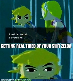 Getting Real Tired of it Zelda..