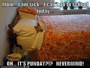 Mom... I am sick... I can't go to school today....  OH... IT'S PUNDAY?!?   NEVERMIND!
