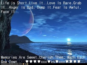 Life Is Short,Live It..Love Is Rare,Grab It..Anger Is Bad, Dump It.Fear Is Awful, Face It..  Memories Are Sweet,Cherish Them, With Each New Dawn..  ♥♥♥♥xxx♥xx♥xxx♥♥♥♥