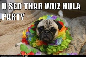 U SED THAR WUZ HULA PARTY