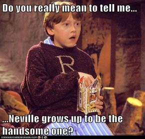 Do you really mean to tell me...  ...Neville grows up to be the handsome one?