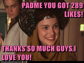 PADME YOU GOT 289 LIKES!  THANKS SO MUCH GUYS,I LOVE YOU!