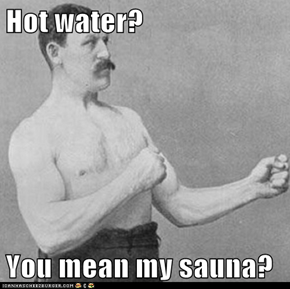 Hot water?  You mean my sauna?