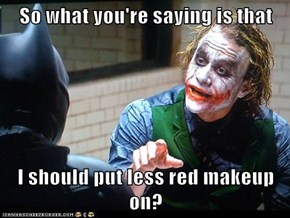 So what you're saying is that  I should put less red makeup on?