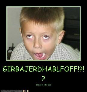GIRBAJERDHABLFOFF!?!?