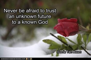 Never be afraid to trust an unknown future           to a known God