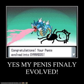 YES MY PENIS FINALY EVOLVED!