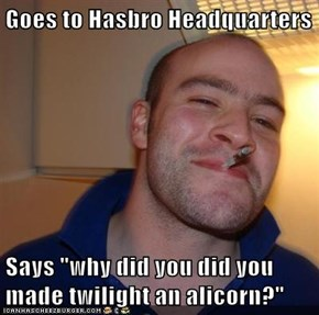 "Goes to Hasbro Headquarters  Says ""why did you did you made twilight an alicorn?"""