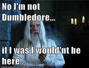 No I'm not Dumbledore...  if I was I would'nt be here.