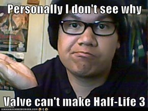 Personally I don't see why  Valve can't make Half-Life 3