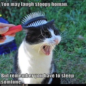 You may laugh stoopy homan.  But remember you have to sleep somtime.