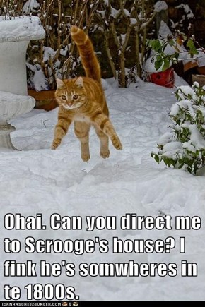 Ohai. Can you direct me to Scrooge's house? I fink he's somwheres in te 1800s.