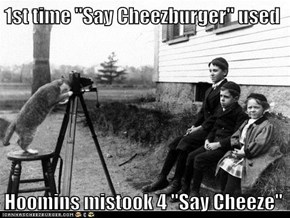 "1st time ""Say Cheezburger"" used  Hoomins mistook 4 ""Say Cheeze"""