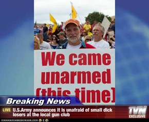 Breaking News - U.S.Army announces it is unafraid of small dick losers at the local gun club
