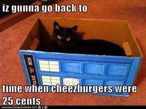 iz gunna go back to  time when cheezburgers were 25 cents.