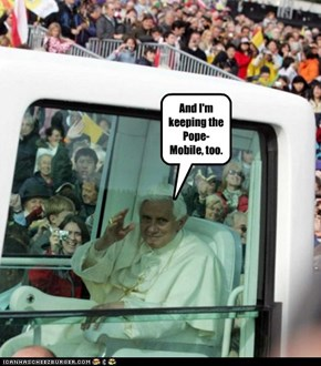 And I'm keeping the Pope-Mobile, too.