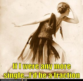 If I were any more single...I'd be a fraction