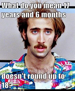 What do you mean 17 years and 6 months  doesn't round up to 18?
