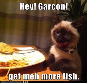 Hey! Garcon!  get meh more fish.