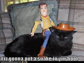 I iz gonna put a snake in yur boot