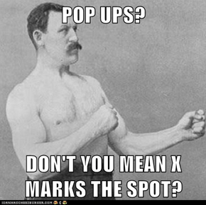 POP UPS?  DON'T YOU MEAN X MARKS THE SPOT?