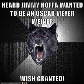 HEARD JIMMY HOFFA WANTED TO BE AN OSCAR MEYER WEINER  WISH GRANTED!