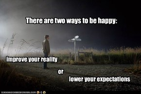 There are two ways to be happy: