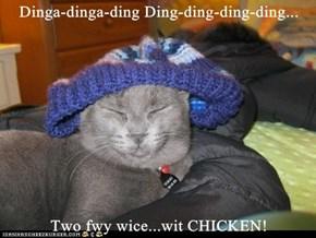 Dinga-dinga-ding Ding-ding-ding-ding...  Two fwy wice...wit CHICKEN!