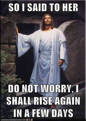 SO I SAID TO HER  DO NOT WORRY, I SHALL RISE AGAIN IN A FEW DAYS