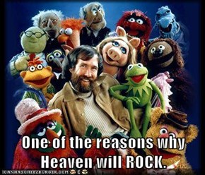 One of the reasons why Heaven will ROCK.