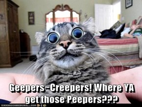 Geepers~Creepers! Where YA get those Peepers???