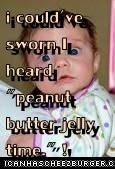 "i could've sworn I heard ""peanut butter jelly time."" !"