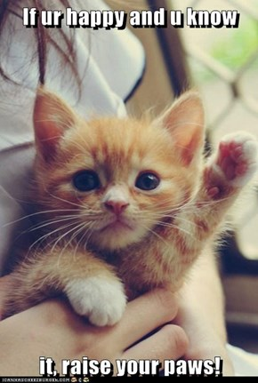 If ur happy and u know  it, raise your paws!