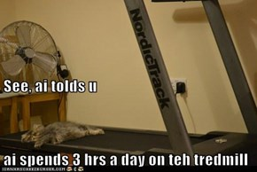 See, ai tolds u ai spends 3 hrs a day on teh tredmill