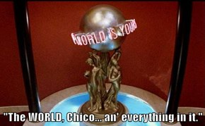"""The WORLD, Chico... an' everything in it."""